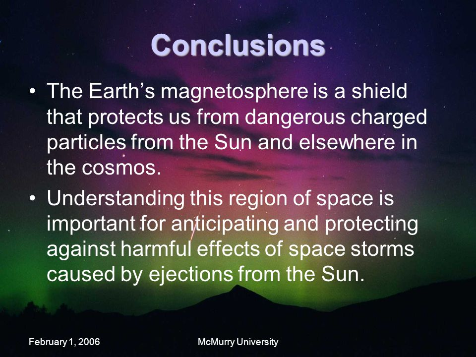 February 1, 2006McMurry University Conclusions The Earth's magnetosphere is a shield that protects us from dangerous charged particles from the Sun and elsewhere in the cosmos.