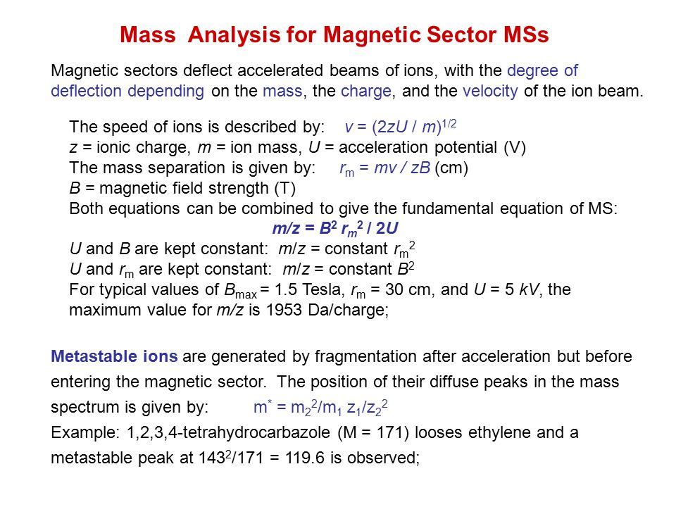 Mass Analysis for Magnetic Sector MSs Magnetic sectors deflect accelerated beams of ions, with the degree of deflection depending on the mass, the cha