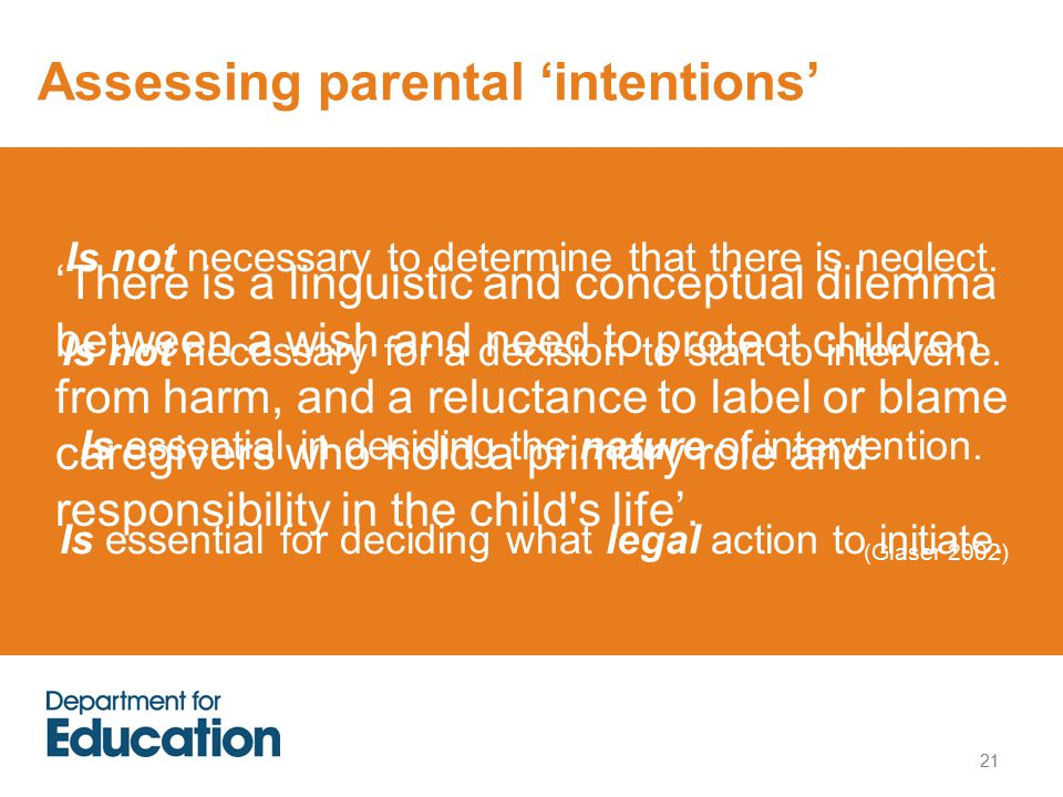 21 Assessing parental 'intentions' 'There is a linguistic and conceptual dilemma between a wish and need to protect children from harm, and a reluctance to label or blame caregivers who hold a primary role and responsibility in the child s life'.