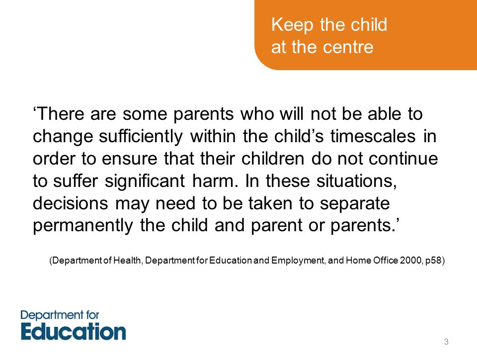 Keep the child at the centre 'There are some parents who will not be able to change sufficiently within the child's timescales in order to ensure that their children do not continue to suffer significant harm.