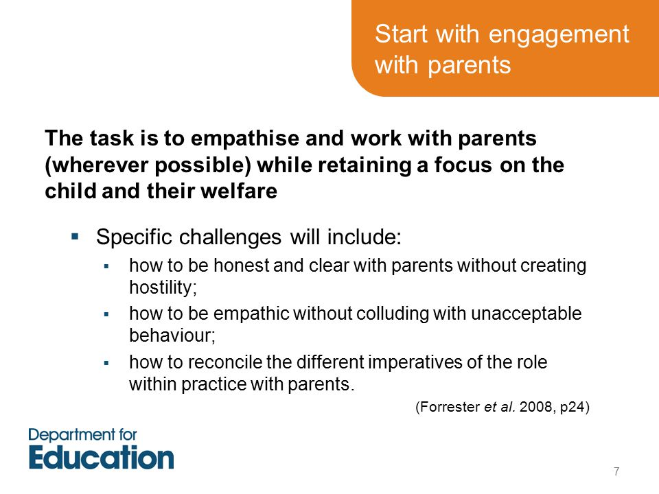Start with engagement with parents  Specific challenges will include:  how to be honest and clear with parents without creating hostility;  how to be empathic without colluding with unacceptable behaviour;  how to reconcile the different imperatives of the role within practice with parents.