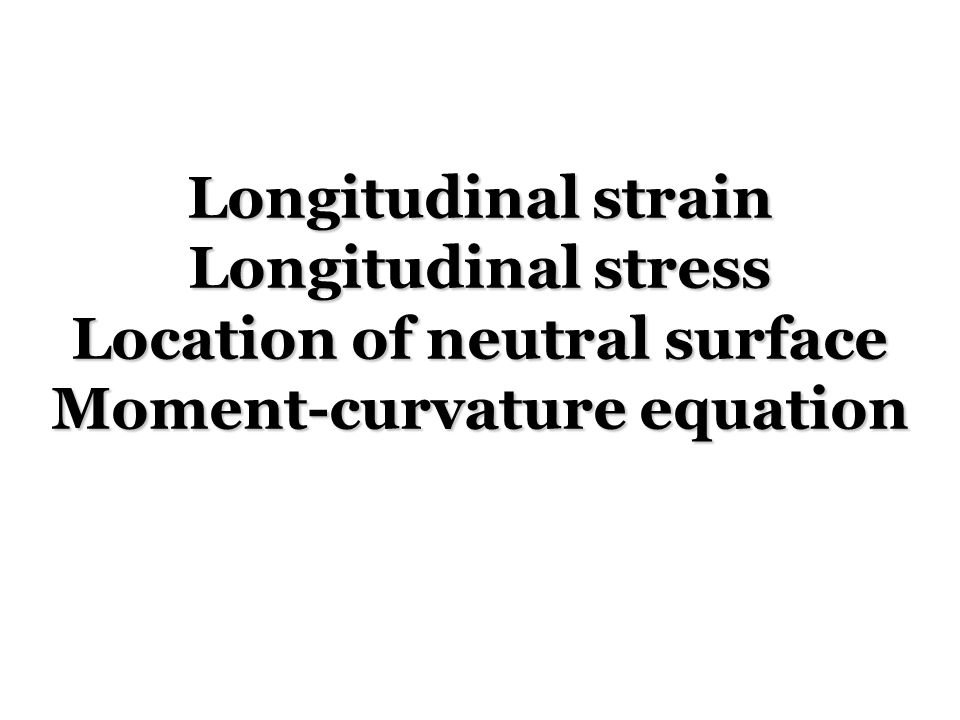 Deformation of a Beam Under Transverse Loading Relationship between bending moment and curvature for pure bending remains valid for general transverse loadings.