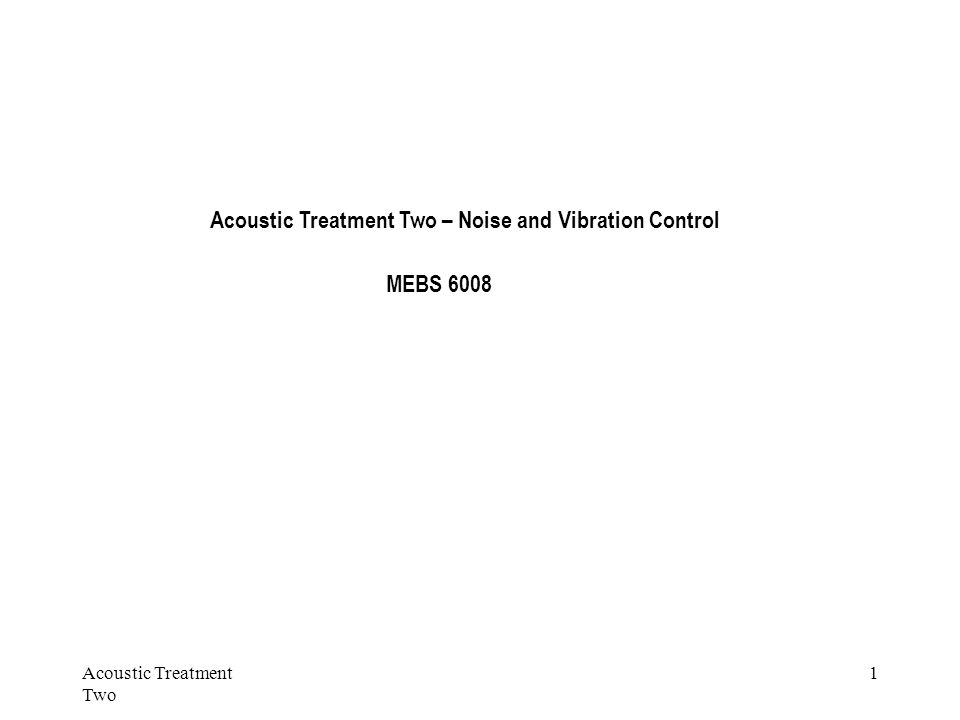 Acoustic Treatment Two 1 Acoustic Treatment Two – Noise and Vibration Control MEBS 6008