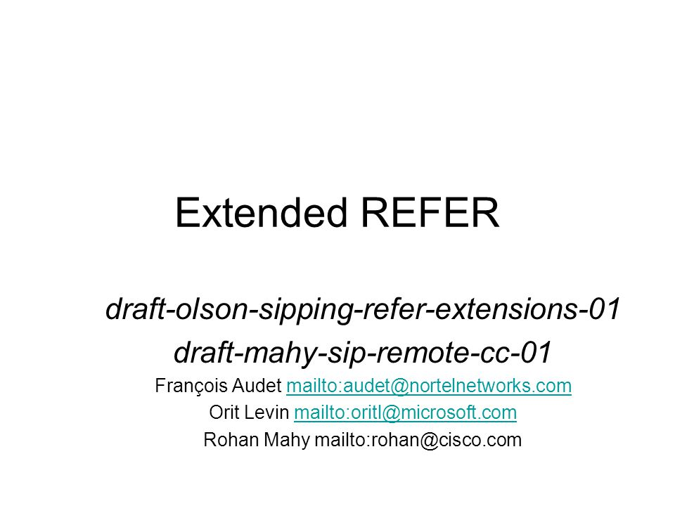 draft-olson-sipping-refer-extension-01 Replacing Refer-To URI Syntax with a MIME Body Suppressing the REFER Implicit Subscription with norefersub Binding Arbitrary Event Packages with REFER Applying REFER to SIP Response Codes Adding call-id and tag Parameters to Refer-To Header