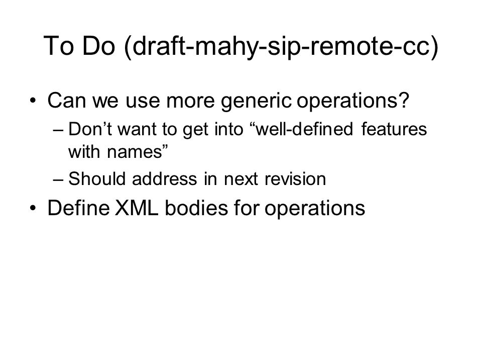 """To Do (draft-mahy-sip-remote-cc) Can we use more generic operations? –Don't want to get into """"well-defined features with names"""" –Should address in nex"""