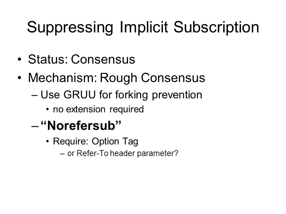 Suppressing Implicit Subscription Status: Consensus Mechanism: Rough Consensus –Use GRUU for forking prevention no extension required – Norefersub Require: Option Tag –or Refer-To header parameter