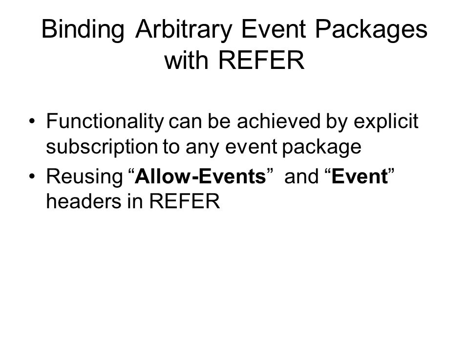 Binding Arbitrary Event Packages with REFER Functionality can be achieved by explicit subscription to any event package Reusing Allow-Events and Event headers in REFER