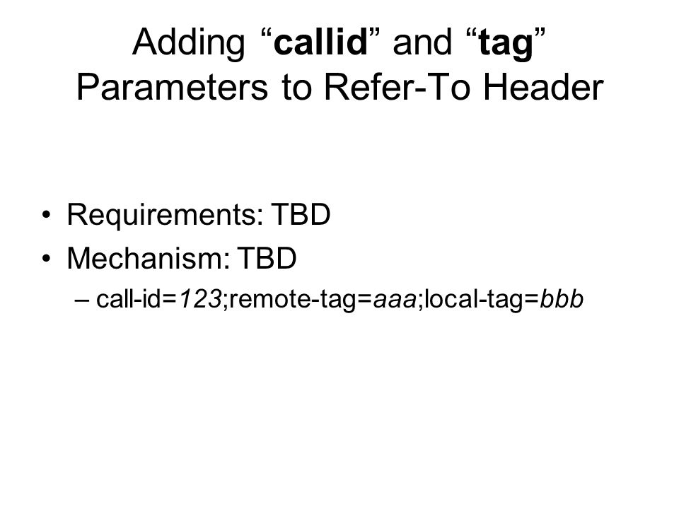 Adding callid and tag Parameters to Refer-To Header Requirements: TBD Mechanism: TBD –call-id=123;remote-tag=aaa;local-tag=bbb