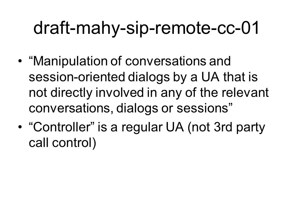 draft-mahy-sip-remote-cc-01 Manipulation of conversations and session-oriented dialogs by a UA that is not directly involved in any of the relevant conversations, dialogs or sessions Controller is a regular UA (not 3rd party call control)