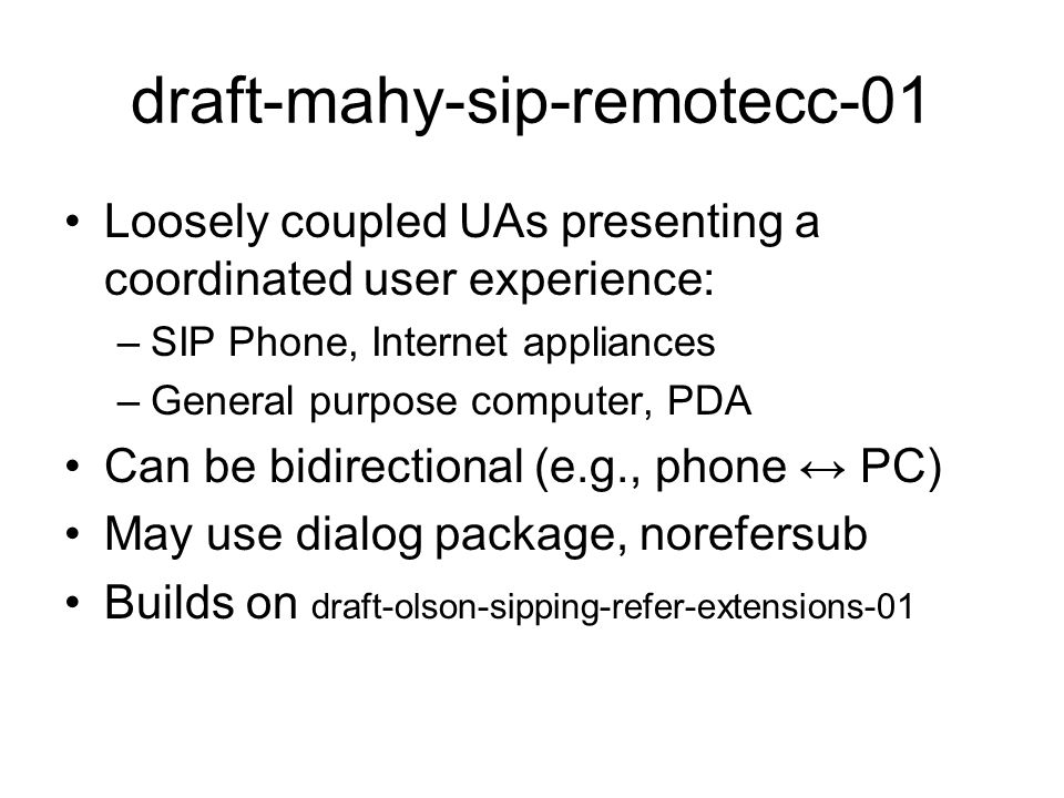 draft-mahy-sip-remotecc-01 Loosely coupled UAs presenting a coordinated user experience: –SIP Phone, Internet appliances –General purpose computer, PDA Can be bidirectional (e.g., phone ↔ PC) May use dialog package, norefersub Builds on draft-olson-sipping-refer-extensions-01