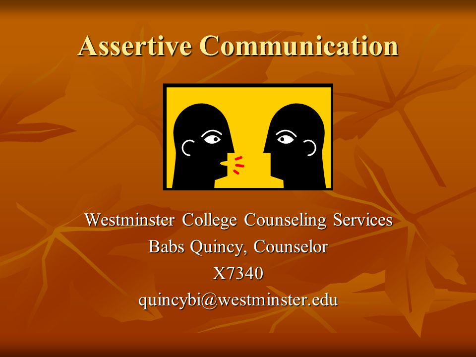 Assertive Communication Westminster College Counseling Services Babs Quincy, Counselor X7340quincybi@westminster.edu