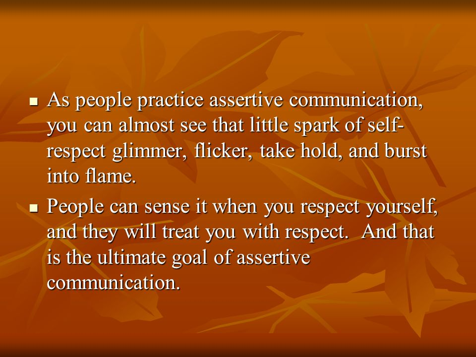As people practice assertive communication, you can almost see that little spark of self- respect glimmer, flicker, take hold, and burst into flame.