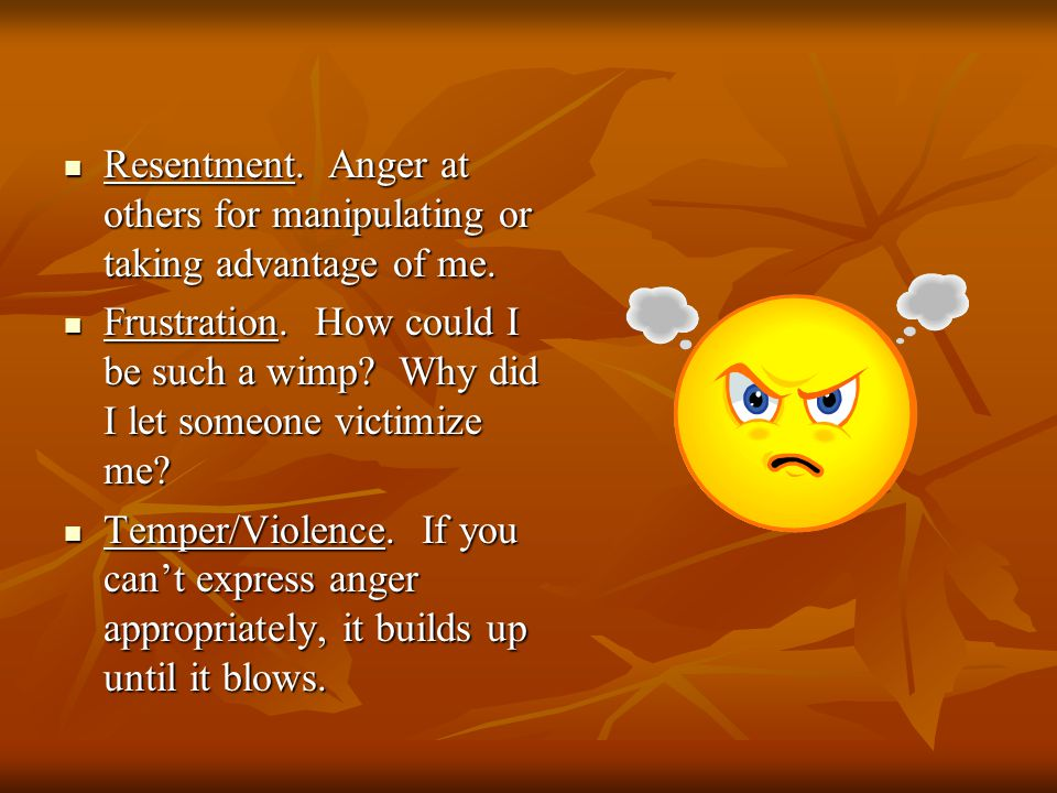 Resentment.Anger at others for manipulating or taking advantage of me.