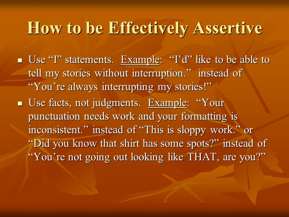 How to be Effectively Assertive Use I statements.