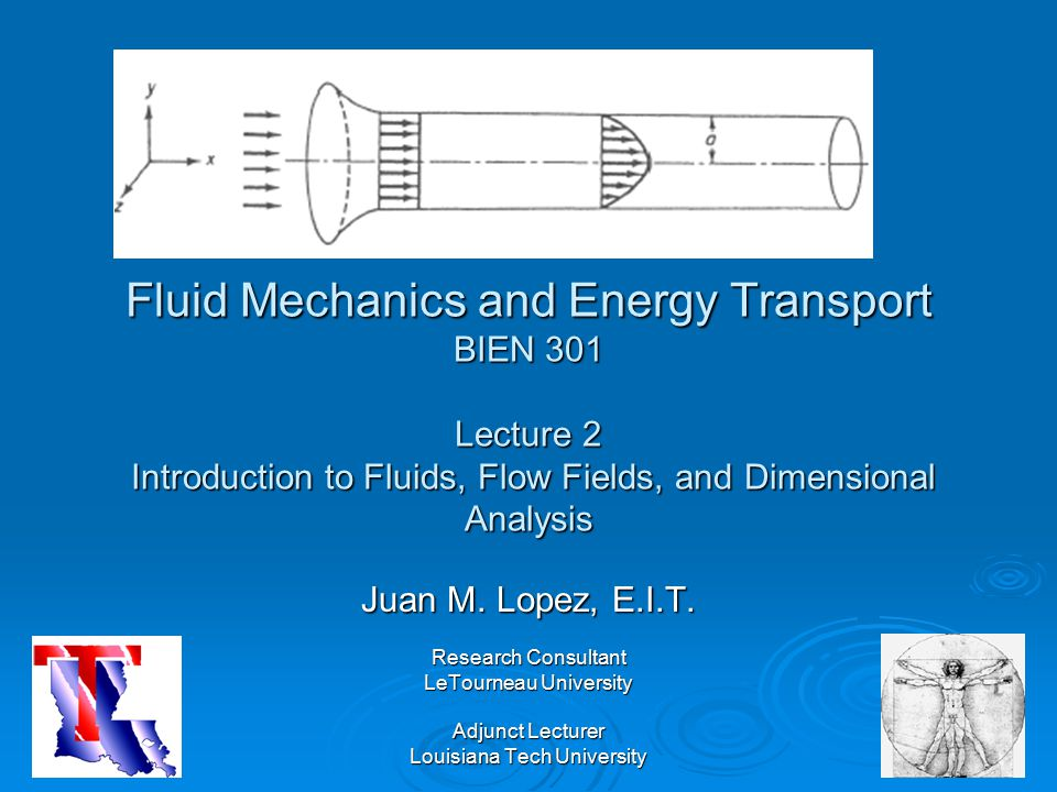 Fluid Mechanics and Energy Transport BIEN 301 Lecture 2 Introduction to Fluids, Flow Fields, and Dimensional Analysis Juan M. Lopez, E.I.T. Research C
