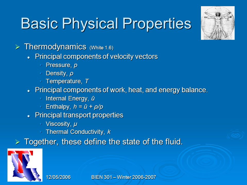 12/05/2006BIEN 301 – Winter 2006-2007 Basic Physical Properties  Thermodynamics (White 1.6) Principal components of velocity vectors Principal components of velocity vectors Pressure, pPressure, p Density, ρDensity, ρ Temperature, TTemperature, T Principal components of work, heat, and energy balance.
