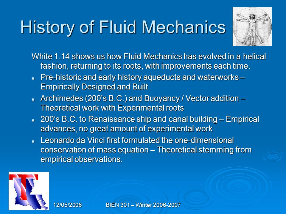 12/05/2006BIEN 301 – Winter 2006-2007 History of Fluid Mechanics White 1.14 shows us how Fluid Mechanics has evolved in a helical fashion, returning to its roots, with improvements each time.