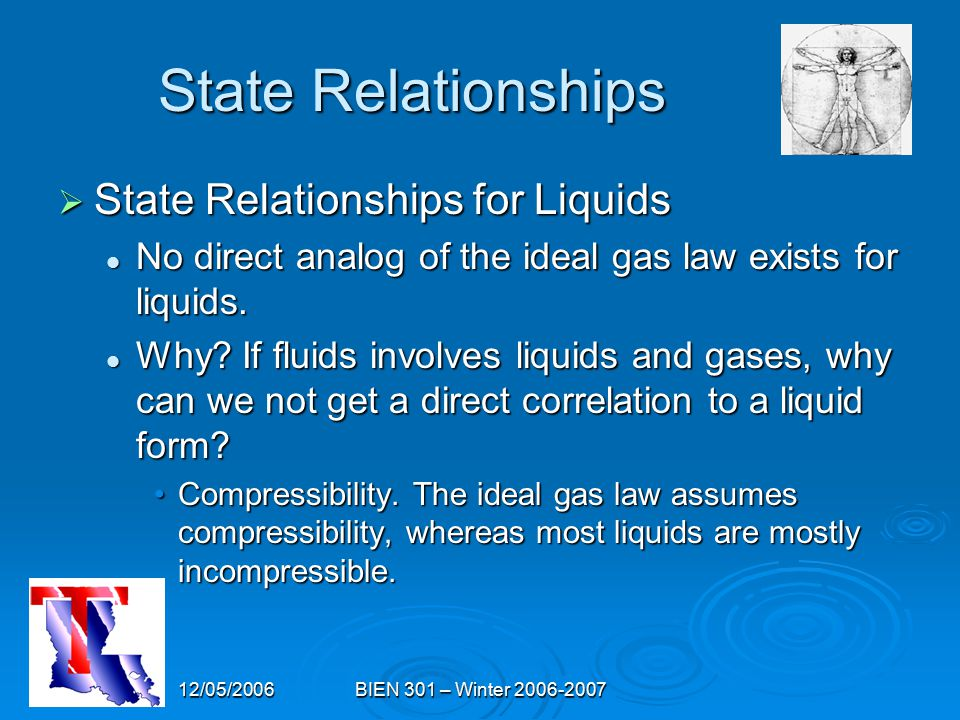 12/05/2006BIEN 301 – Winter 2006-2007 State Relationships  State Relationships for Liquids No direct analog of the ideal gas law exists for liquids.