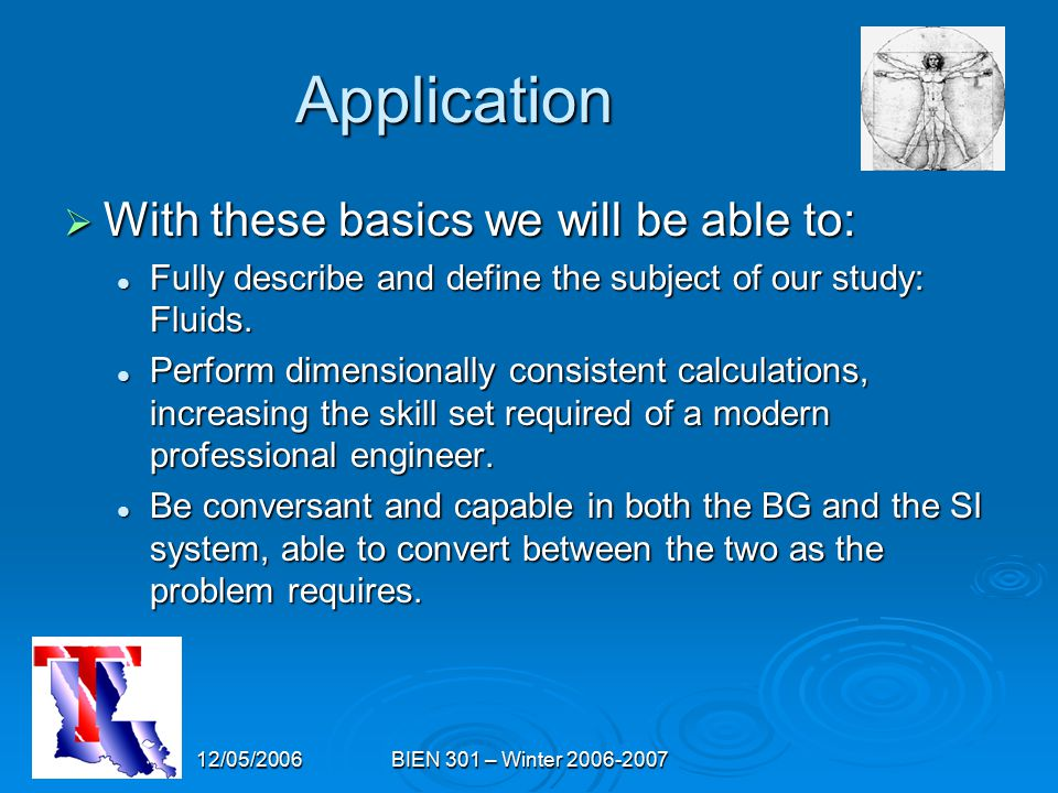 12/05/2006BIEN 301 – Winter 2006-2007 Application  With these basics we will be able to: Fully describe and define the subject of our study: Fluids.