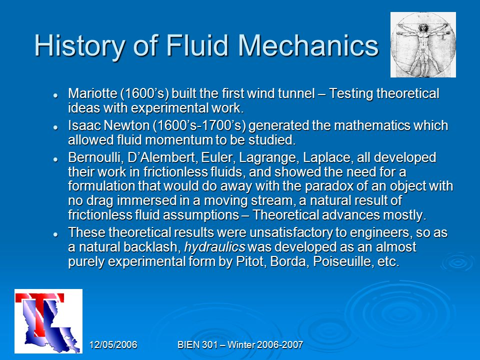 12/05/2006BIEN 301 – Winter 2006-2007 History of Fluid Mechanics Mariotte (1600's) built the first wind tunnel – Testing theoretical ideas with experi