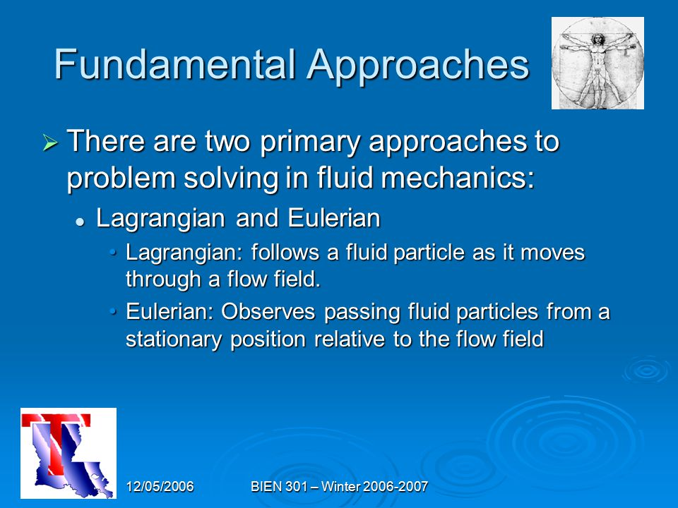 12/05/2006BIEN 301 – Winter 2006-2007 Fundamental Approaches  There are two primary approaches to problem solving in fluid mechanics: Lagrangian and