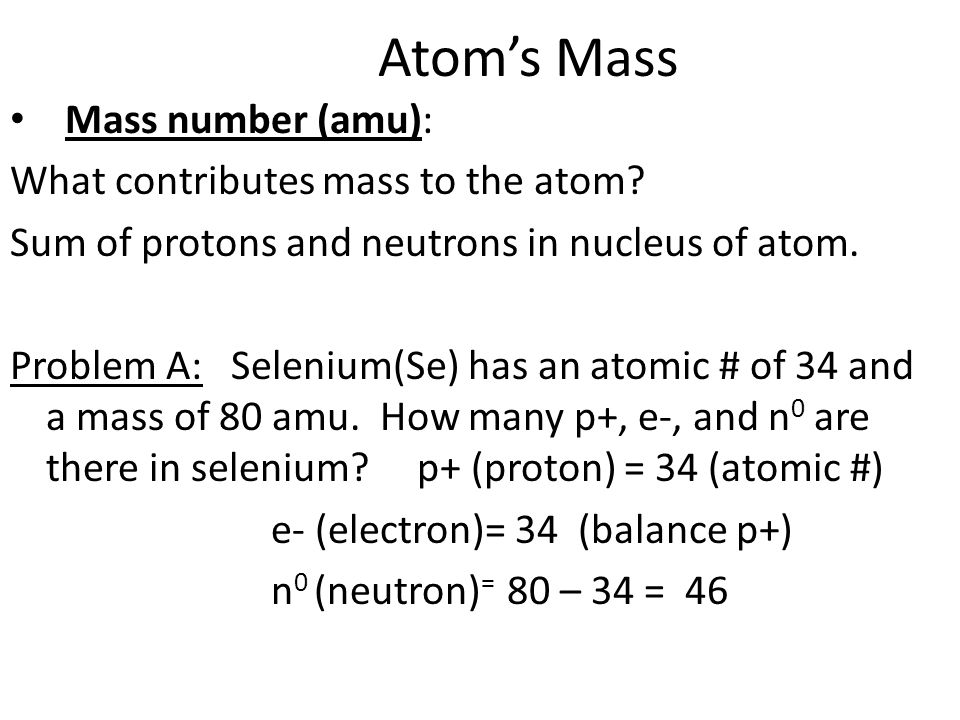 Atom's Mass Mass number (amu): What contributes mass to the atom.