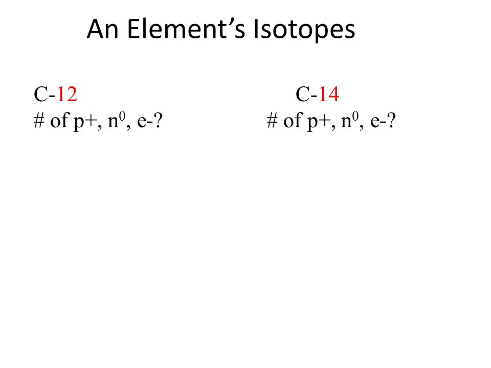 An Element's Isotopes C-12 C-14 # of p+, n 0, e-?