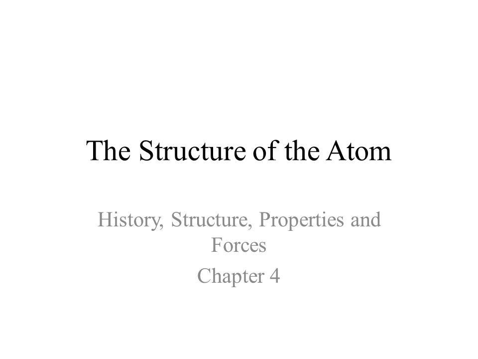 The Structure of the Atom History, Structure, Properties and Forces Chapter 4