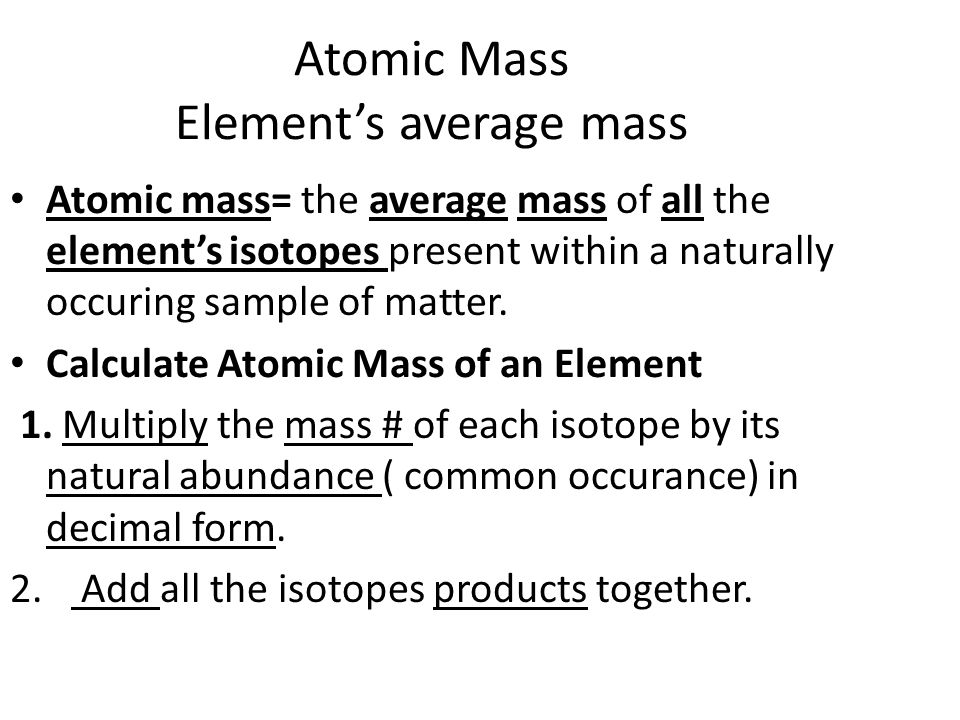Atomic mass= the average mass of all the element's isotopes present within a naturally occuring sample of matter.