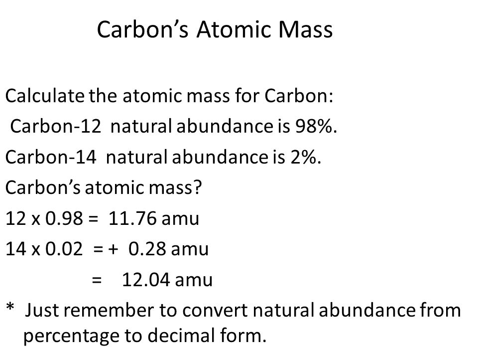 Carbon's Atomic Mass Calculate the atomic mass for Carbon: Carbon-12 natural abundance is 98%.