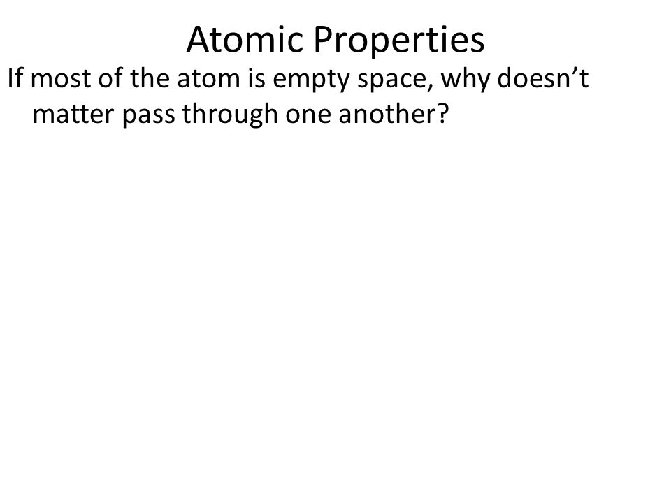 Atomic Properties If most of the atom is empty space, why doesn't matter pass through one another?