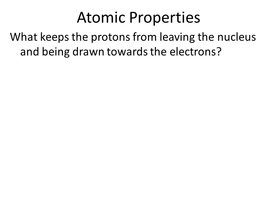 Atomic Properties What keeps the protons from leaving the nucleus and being drawn towards the electrons?