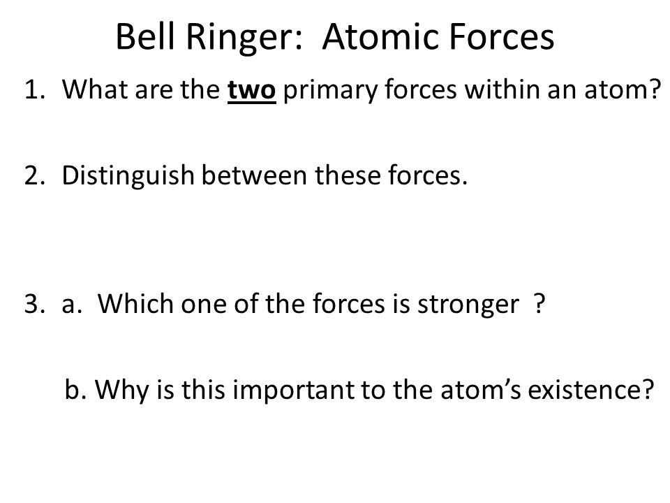 Bell Ringer: Atomic Forces 1.What are the two primary forces within an atom.