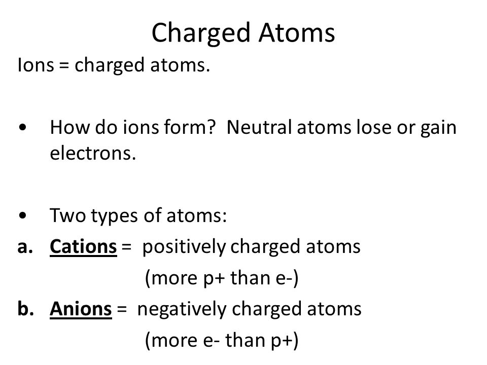 Charged Atoms Ions = charged atoms.How do ions form.