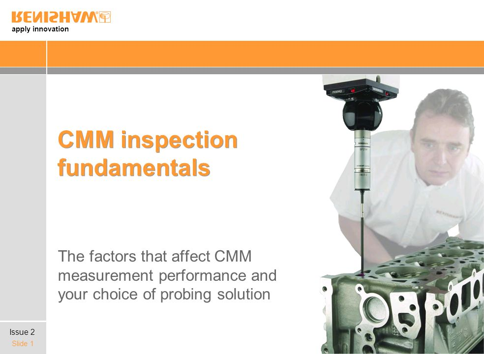 apply innovation Slide 1 CMM inspection fundamentals The factors that affect CMM measurement performance and your choice of probing solution Issue 2