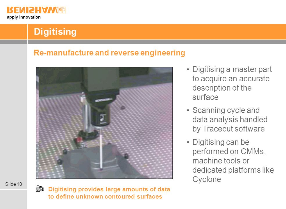 apply innovation Slide 10 Digitising Re-manufacture and reverse engineering Digitising provides large amounts of data to define unknown contoured surfaces Digitising a master part to acquire an accurate description of the surface Scanning cycle and data analysis handled by Tracecut software Digitising can be performed on CMMs, machine tools or dedicated platforms like Cyclone