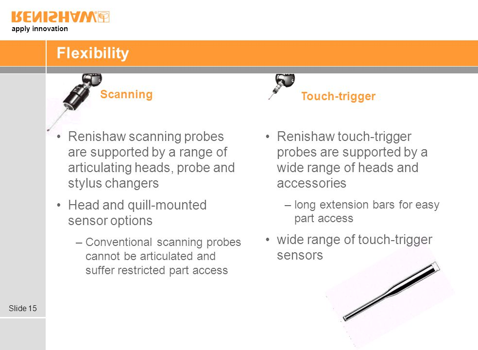 apply innovation Slide 15 Flexibility Renishaw scanning probes are supported by a range of articulating heads, probe and stylus changers Head and quill-mounted sensor options –Conventional scanning probes cannot be articulated and suffer restricted part access Renishaw touch-trigger probes are supported by a wide range of heads and accessories –long extension bars for easy part access wide range of touch-trigger sensors Scanning Touch-trigger