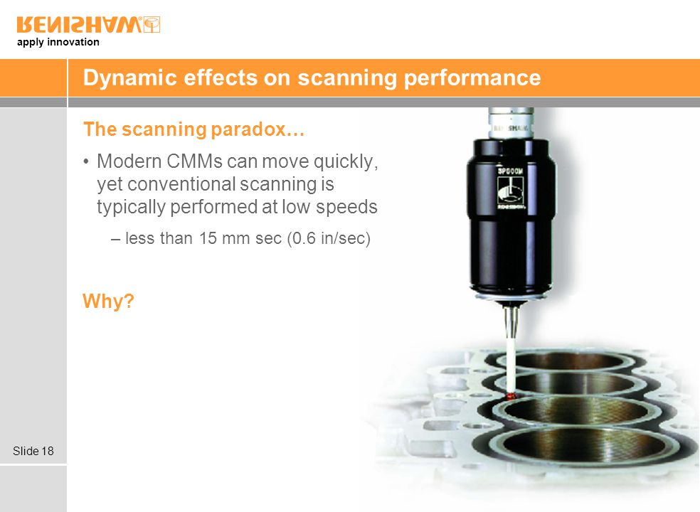 apply innovation Slide 18 Dynamic effects on scanning performance The scanning paradox… Modern CMMs can move quickly, yet conventional scanning is typically performed at low speeds –less than 15 mm sec (0.6 in/sec) Why?