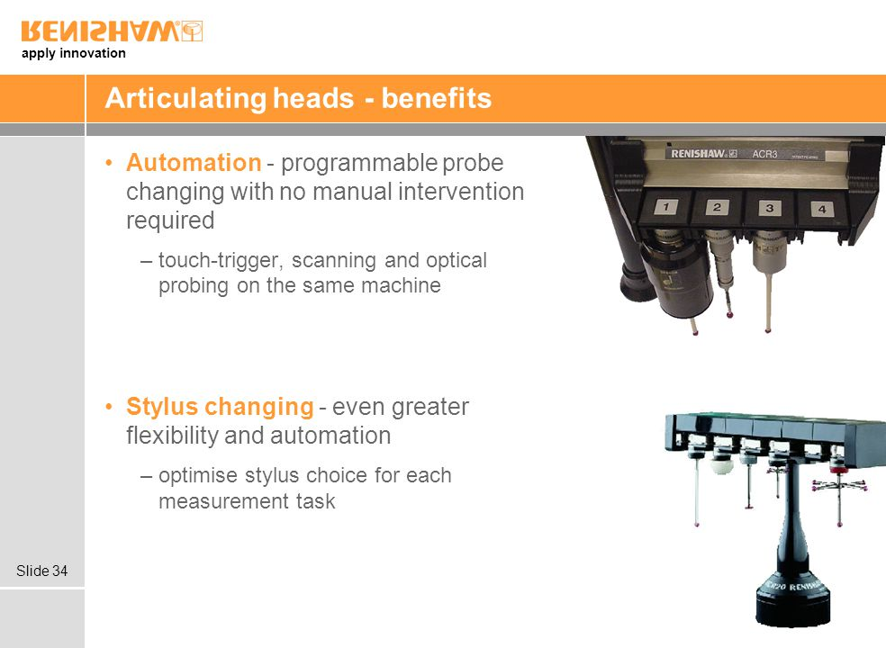 apply innovation Slide 34 Articulating heads - benefits Automation - programmable probe changing with no manual intervention required –touch-trigger, scanning and optical probing on the same machine Stylus changing - even greater flexibility and automation –optimise stylus choice for each measurement task