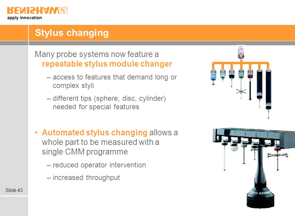 apply innovation Slide 43 Stylus changing Many probe systems now feature a repeatable stylus module changer –access to features that demand long or complex styli –different tips (sphere, disc, cylinder) needed for special features Automated stylus changing allows a whole part to be measured with a single CMM programme –reduced operator intervention –increased throughput