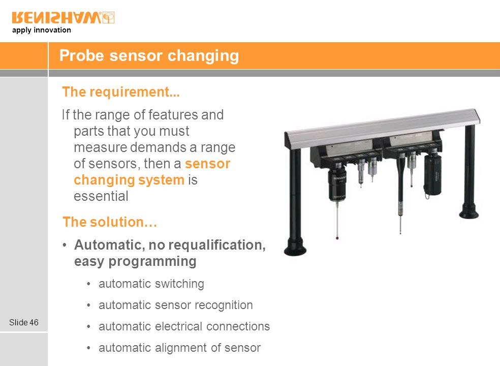 apply innovation Slide 46 The solution… Automatic, no requalification, easy programming automatic switching automatic sensor recognition automatic electrical connections automatic alignment of sensor Probe sensor changing The requirement...