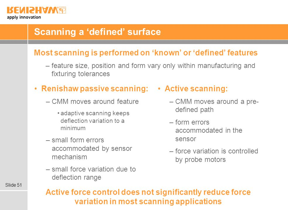 apply innovation Slide 51 Scanning a 'defined' surface Most scanning is performed on 'known' or 'defined' features –feature size, position and form vary only within manufacturing and fixturing tolerances Active force control does not significantly reduce force variation in most scanning applications Renishaw passive scanning: –CMM moves around feature adaptive scanning keeps deflection variation to a minimum –small form errors accommodated by sensor mechanism –small force variation due to deflection range Active scanning: –CMM moves around a pre- defined path –form errors accommodated in the sensor –force variation is controlled by probe motors
