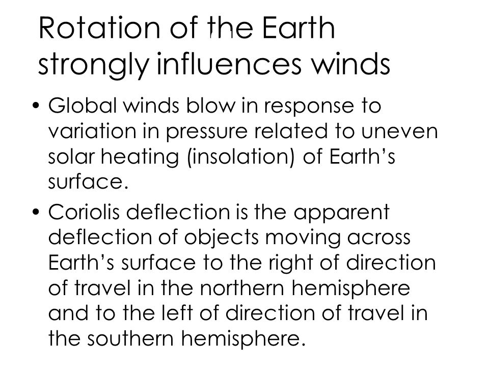 Rotation of the Earth strongly influences winds Global winds blow in response to variation in pressure related to uneven solar heating (insolation) of Earth's surface.