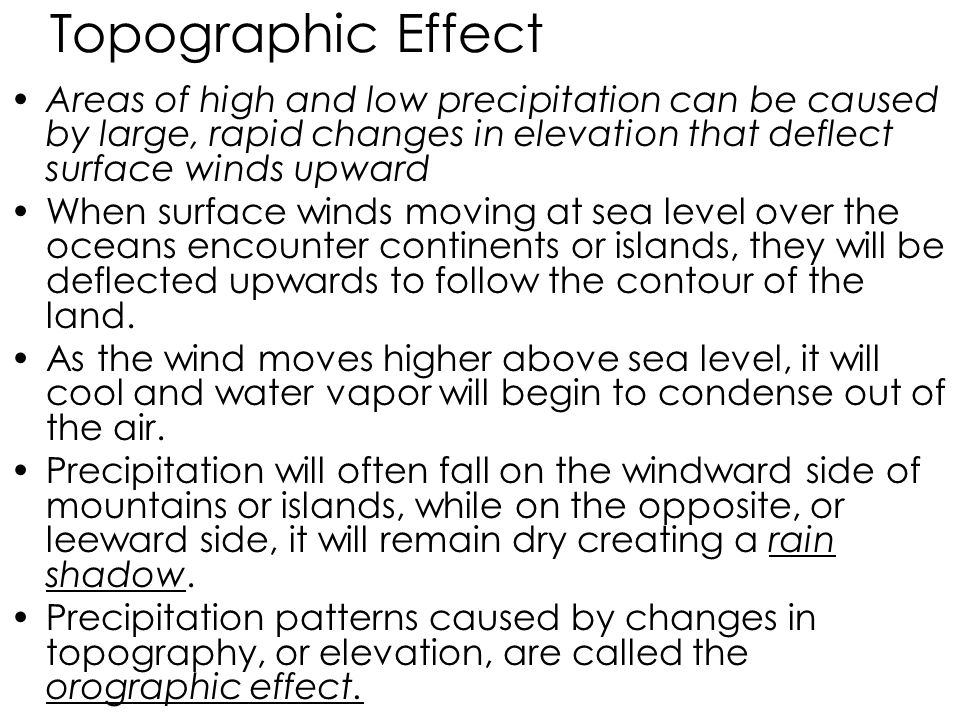 Topographic Effect Areas of high and low precipitation can be caused by large, rapid changes in elevation that deflect surface winds upward When surface winds moving at sea level over the oceans encounter continents or islands, they will be deflected upwards to follow the contour of the land.