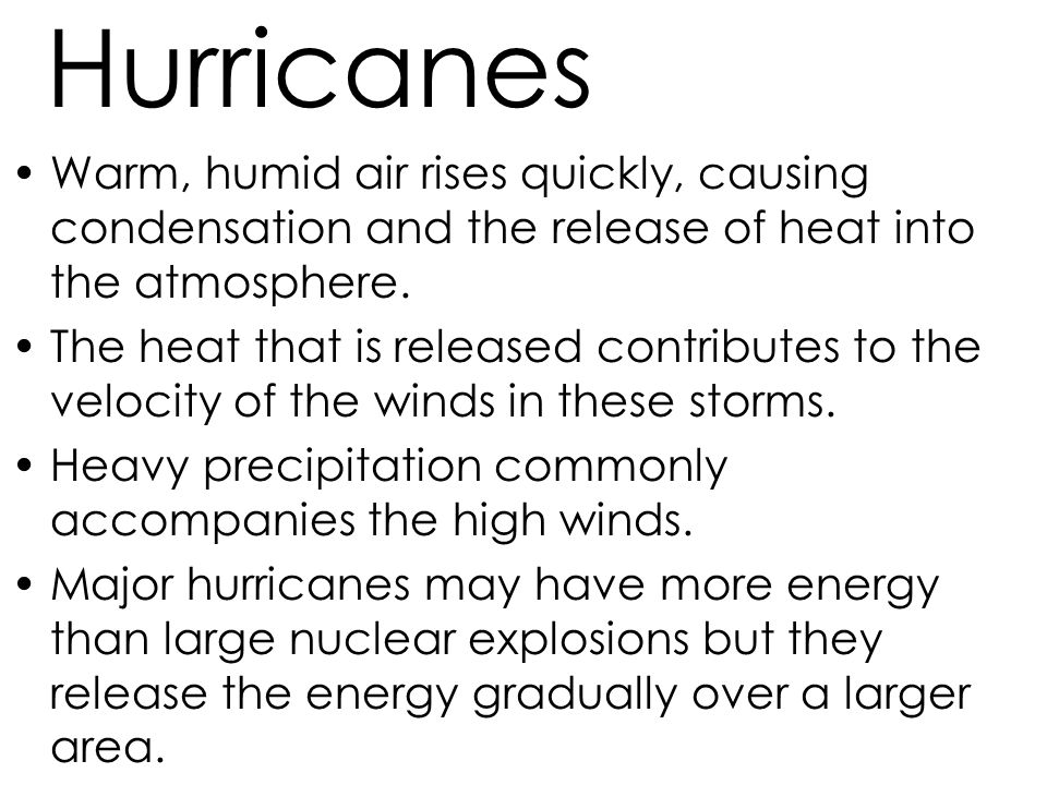 Hurricanes Warm, humid air rises quickly, causing condensation and the release of heat into the atmosphere.