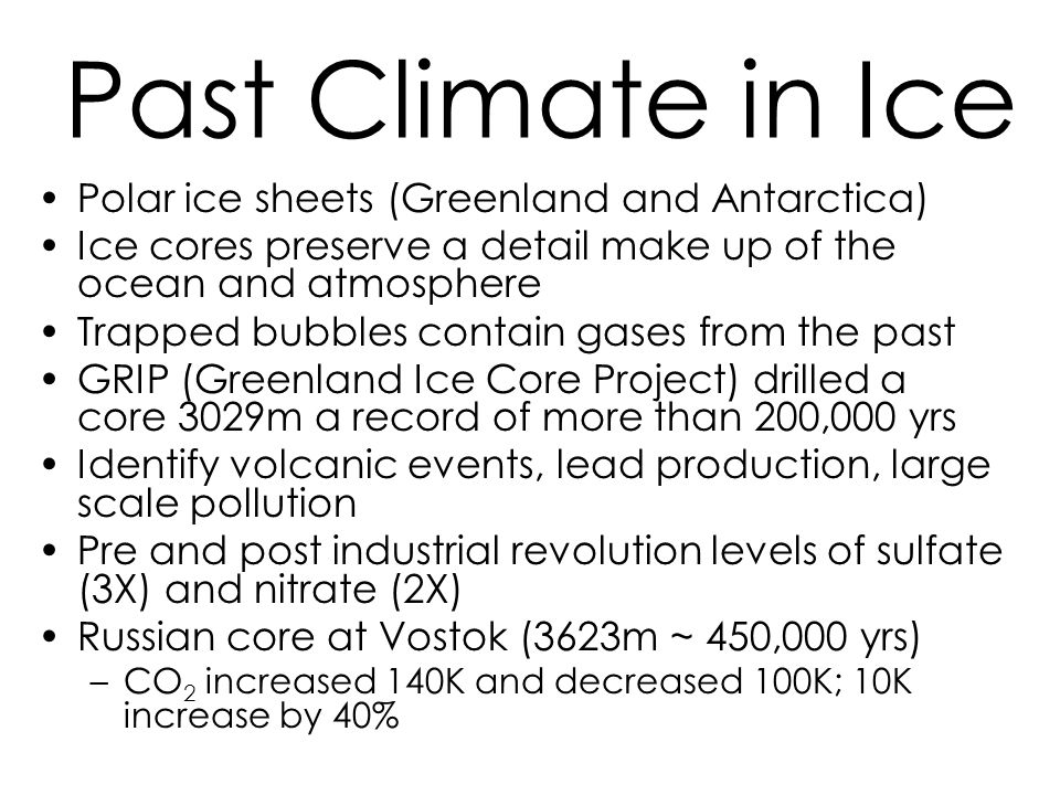 Past Climate in Ice Polar ice sheets (Greenland and Antarctica) Ice cores preserve a detail make up of the ocean and atmosphere Trapped bubbles contain gases from the past GRIP (Greenland Ice Core Project) drilled a core 3029m a record of more than 200,000 yrs Identify volcanic events, lead production, large scale pollution Pre and post industrial revolution levels of sulfate (3X) and nitrate (2X) Russian core at Vostok (3623m ~ 450,000 yrs) –CO 2 increased 140K and decreased 100K; 10K increase by 40%