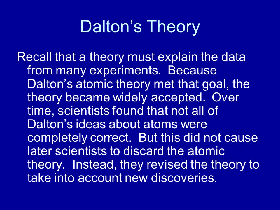 Dalton's Theory Recall that a theory must explain the data from many experiments. Because Dalton's atomic theory met that goal, the theory became wide