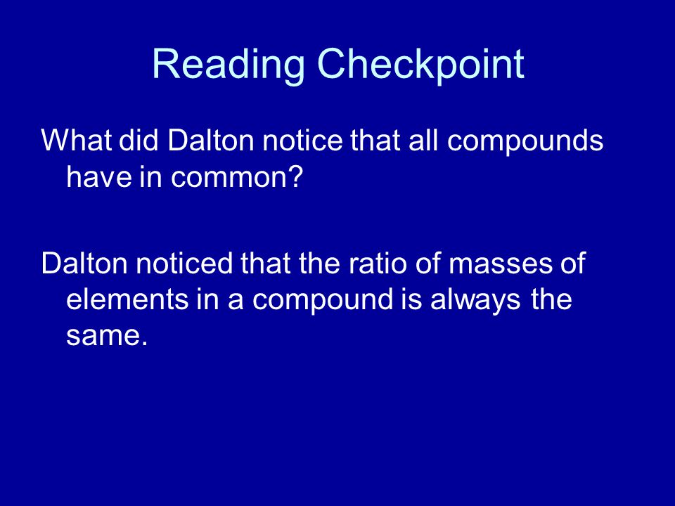 Reading Checkpoint What did Dalton notice that all compounds have in common? Dalton noticed that the ratio of masses of elements in a compound is alwa