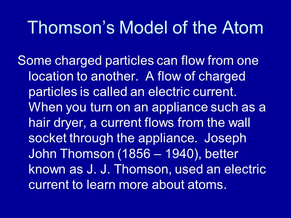 Thomson's Model of the Atom Some charged particles can flow from one location to another. A flow of charged particles is called an electric current. W