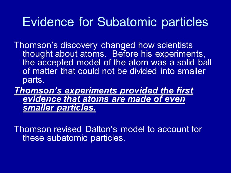Evidence for Subatomic particles Thomson's discovery changed how scientists thought about atoms. Before his experiments, the accepted model of the ato